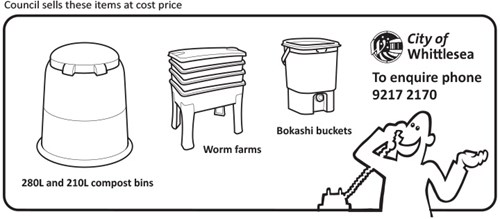 Council sells these items at cost price - 280L & 210L compost bin, worm farms and Bokashi buckets. To enquire phone 9217 2170.